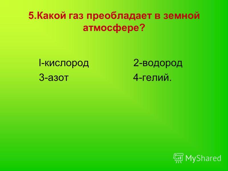 5. Какой газ преобладает в земной атмосфере? l-кислород 2-водород 3-азот 4-гелий.