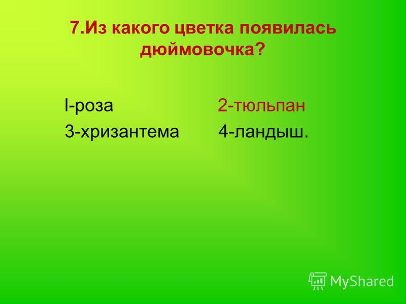 7. Из какого цветка появилась дюймовочка? l-роза 2-тюльпан 3-хризантема 4-ландыш.