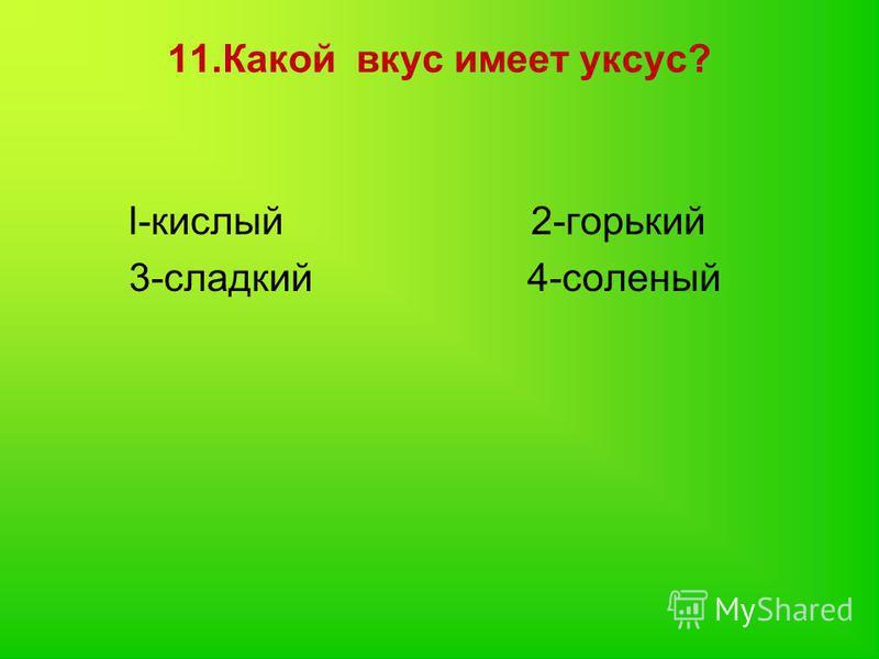 11. Какой вкус имеет уксус? l-кислый 2-горький 3-сладкий 4-соленый
