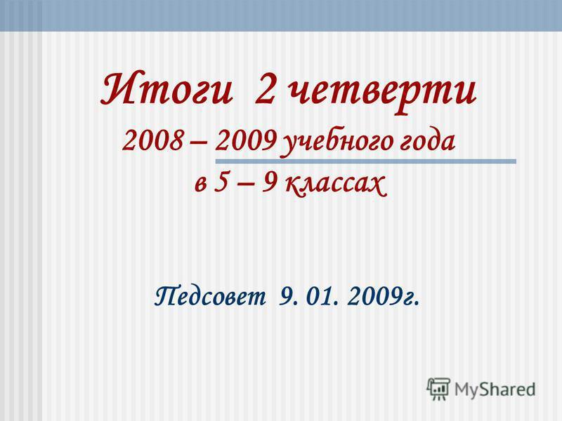 Итоги 2 четверти 2008 – 2009 учебного года в 5 – 9 классах Педсовет 9. 01. 2009 г.