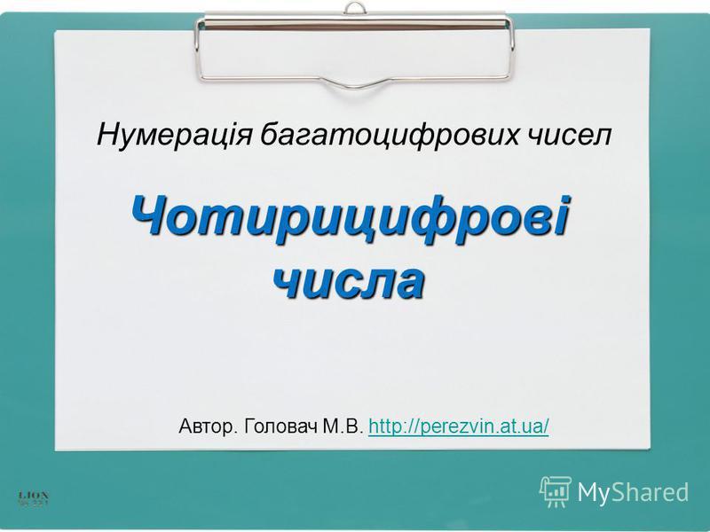 Чотирицифрові числа Нумерація багатоцифрових чисел Автор. Головач М.В. http://perezvin.at.ua/http://perezvin.at.ua/