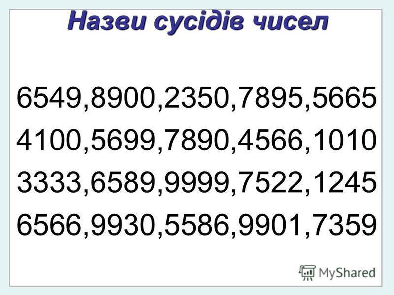 Назви сусідів чисел 6549,8900,2350,7895,5665 4100,5699,7890,4566,1010 3333,6589,9999,7522,1245 6566,9930,5586,9901,7359