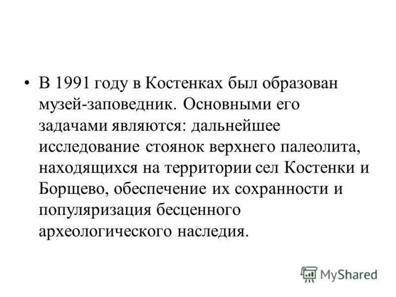 В 1991 году в Костенках был образован музей-заповедник. Основными его задачами являются: дальнейшее исследование стоянок верхнего палеолита, находящихся на территории сел Костенки и Борщево, обеспечение их сохранности и популяризация бесценного архео