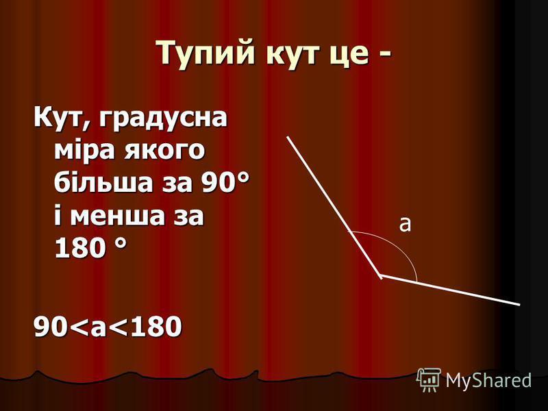 Тупий кут це - Кут, градусна міра якого більша за 90° і менша за 180 ° 90<а<180 а