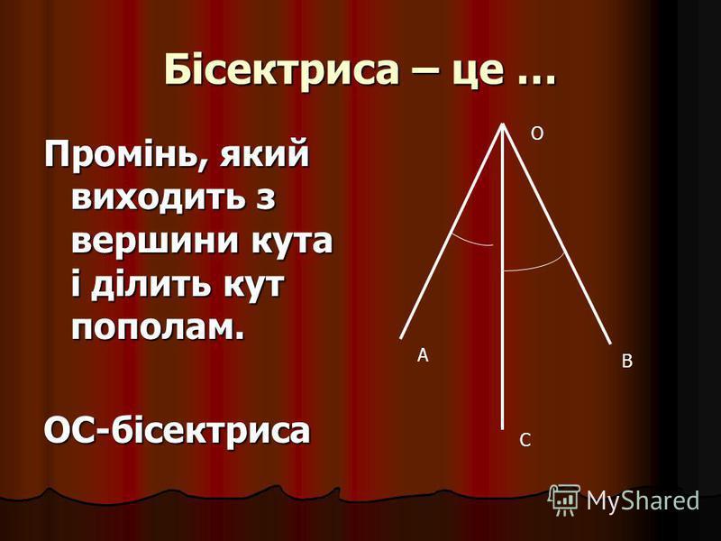 Бісектриса – це … Промінь, який виходить з вершини кута і ділить кут пополам. ОС-бісектриса А В С О