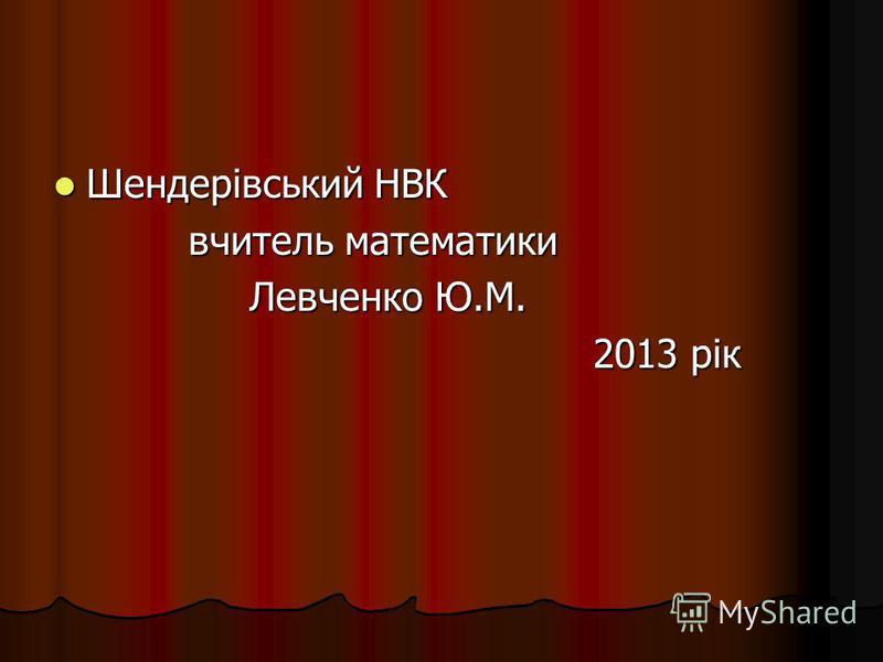 Шендерівський НВК Шендерівський НВК вчитель математики вчитель математики Левченко Ю.М. Левченко Ю.М. 2013 рік 2013 рік