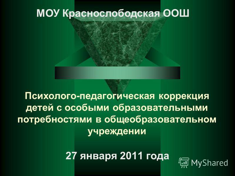 Психолого-педагогическая коррекция детей с особыми образовательными потребностями в общеобразовательном учреждении 27 января 2011 года МОУ Краснослободская ООШ