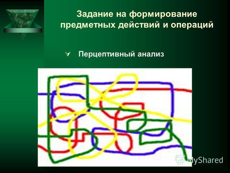 Задание на формирование предметных действий и операций Перцептивный анализ