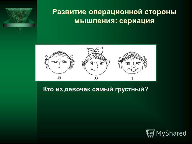 Развитие операционной стороны мышления: сериация Кто из девочек самый грустный?