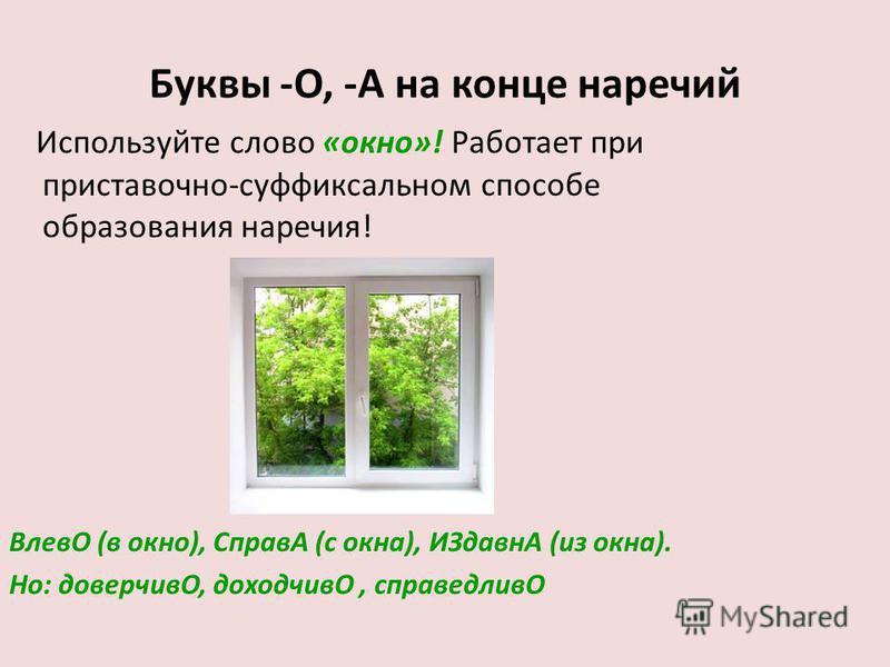 Буквы -О, -А на конце наречий Используйте слово «окно»! Работает при приставочно-суффиксальном способе образования наречия! ВлевО (в окно), СправА (с окна), ИЗдавнА (из окна). Но: доверчивО, доходчивО, справедливО