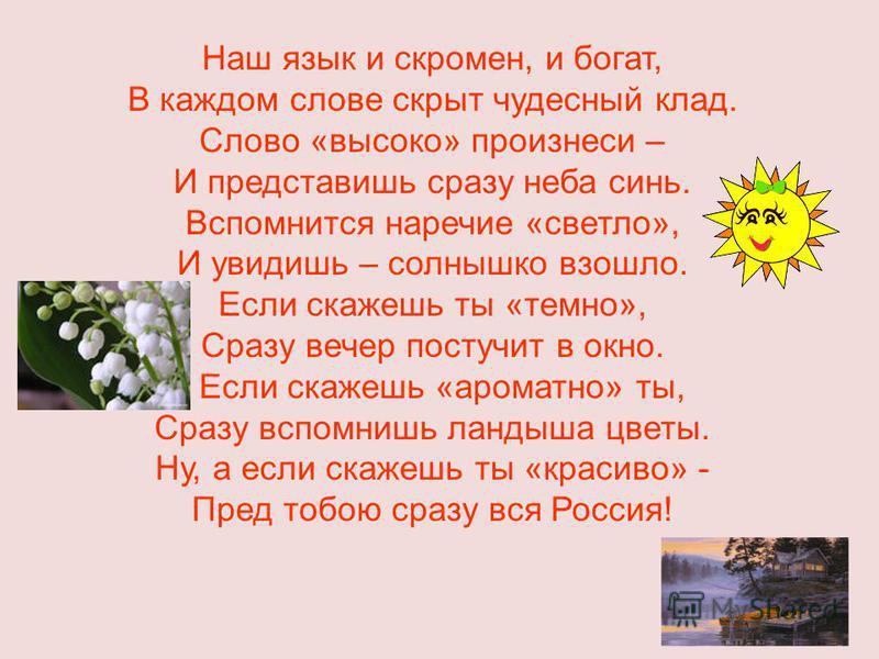 Наш язык и скромен, и богат, В каждом слове скрыт чудесный клад. Слово «высоко» произнеси – И представишь сразу неба синь. Вспомнится наречие «светло», И увидишь – солнышко взошло. Если скажешь ты «темно», Сразу вечер постучит в окно. Если скажешь «а