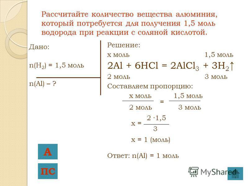 Рассчитайте количество вещества алюминия, который потребуется для получения 1,5 моль водорода при реакции с соляной кислотой. Дано: n(H 2 ) = 1,5 моль n(Al) – ? Решение: x моль 1,5 моль 2Al + 6HCl = 2AlCl 3 + 3H 2 2 моль 3 моль Составляем пропорцию: