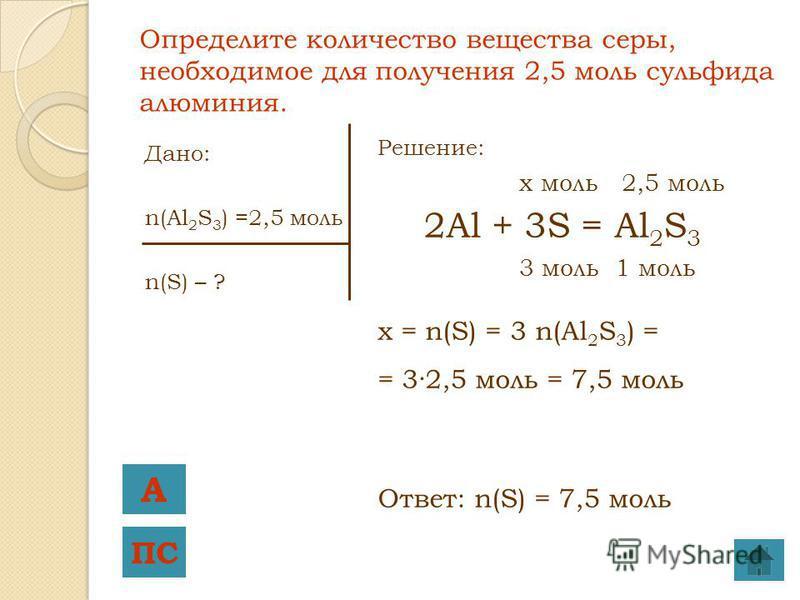 Дано: n(Al 2 S 3 ) =2,5 моль n(S) – ? Решение: x моль 2,5 моль 2Al + 3S = Al 2 S 3 3 моль 1 моль x = n(S) = 3 n(Al 2 S 3 ) = = 3·2,5 моль = 7,5 моль Ответ: n(S) = 7,5 моль Определите количество вещества серы, необходимое для получения 2,5 моль сульфи