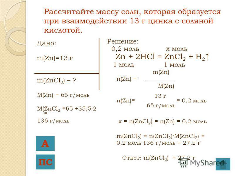Дано: m(Zn)=13 г m(ZnCl 2 ) – ? M(Zn) = 65 г/моль M(ZnCl 2 =65 +35,5·2 = 136 г/моль Решение: 0,2 моль x моль Zn + 2HCl = ZnCl 2 + H 2 1 моль 1 моль m(Zn) n(Zn) = M(Zn) 13 г n(Zn)= = 0,2 моль 65 г/моль x = n(ZnCl 2 ) = n(Zn) = 0,2 моль m(ZnCl 2 ) = n(