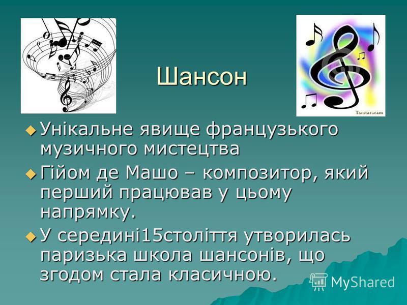 Шансон Унікальне явище французького музичного мистецтва Унікальне явище французького музичного мистецтва Гійом де Машо – композитор, який перший працював у цьому напрямку. Гійом де Машо – композитор, який перший працював у цьому напрямку. У середині1
