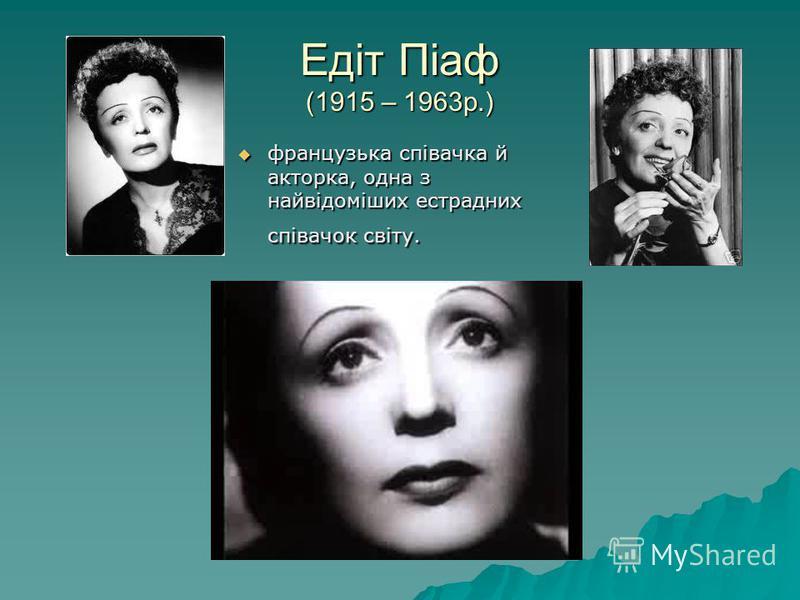 Едіт Піаф (1915 – 1963р.) французька співачка й акторка, одна з найвідоміших естрадних співачок світу. французька співачка й акторка, одна з найвідоміших естрадних співачок світу.