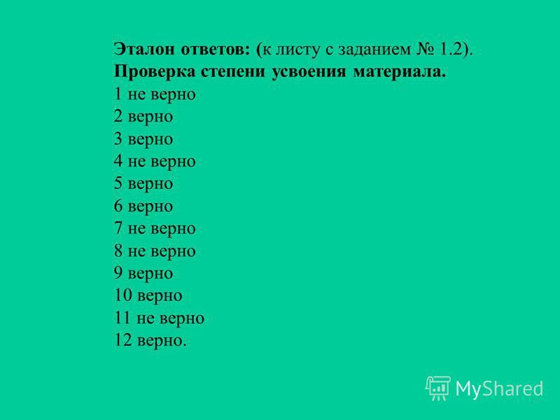 Эталон ответов: (к листу с заданием 1.2). Проверка степени усвоения материала. 1 не верно 2 верно 3 верно 4 не верно 5 верно 6 верно 7 не верно 8 не верно 9 верно 10 верно 11 не верно 12 верно.
