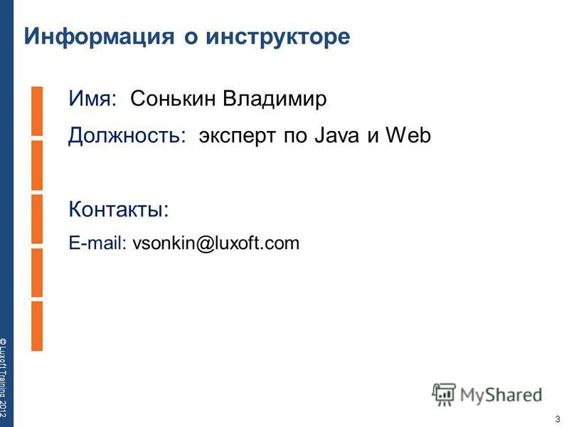 3 © Luxoft Training 2012 Информация о инструкторе Имя: Сонькин Владимир Должность: эксперт по Java и Web Контакты: E-mail: vsonkin@luxoft.com