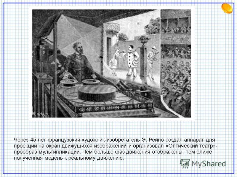Через 45 лет французский художник-изобретатель Э. Рейно создал аппарат для проекции на экран движущихся изображений и организовал «Оптический театр»- прообраз мультипликации. Чем больше фаз движения отображены, тем ближе полученная модель к реальному
