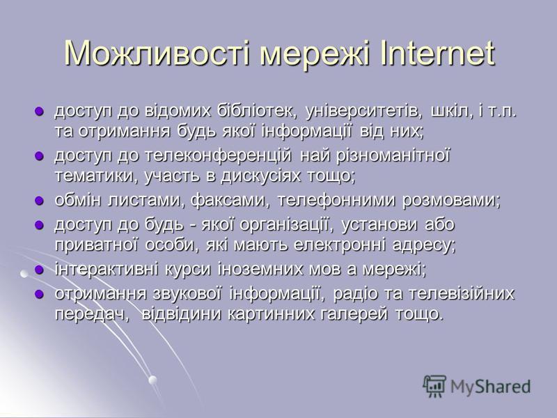 Можливості мережі Internet доступ до відомих бібліотек, університетів, шкіл, і т.п. та отримання будь якої інформації від них; доступ до відомих бібліотек, університетів, шкіл, і т.п. та отримання будь якої інформації від них; доступ до телеконференц