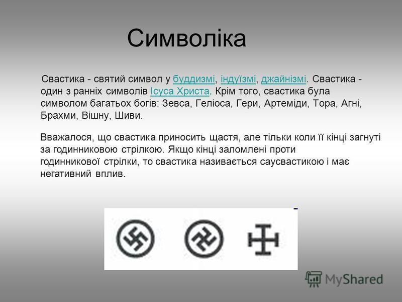 Символіка Свастика - святий символ у буддизмі, індуїзмі, джайнізмі. Свастика - один з ранніх символів Ісуса Христа. Крім того, свастика була символом багатьох богів: Зевса, Геліоса, Гери, Артеміди, Тора, Агні, Брахми, Вішну, Шиви.буддизмііндуїзміджай