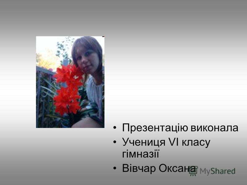 Презентацію виконала Учениця VI класу гімназії Вівчар Оксана