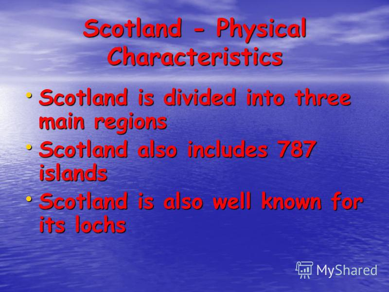 Scotland - Physical Characteristics Scotland is divided into three main regions Scotland is divided into three main regions Scotland also includes 787 islands Scotland also includes 787 islands Scotland is also well known for its lochs Scotland is al