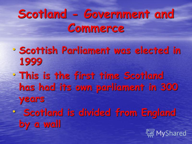 Scotland - Government and Commerce Scottish Parliament was elected in 1999 Scottish Parliament was elected in 1999 This is the first time Scotland has had its own parliament in 300 years This is the first time Scotland has had its own parliament in 3