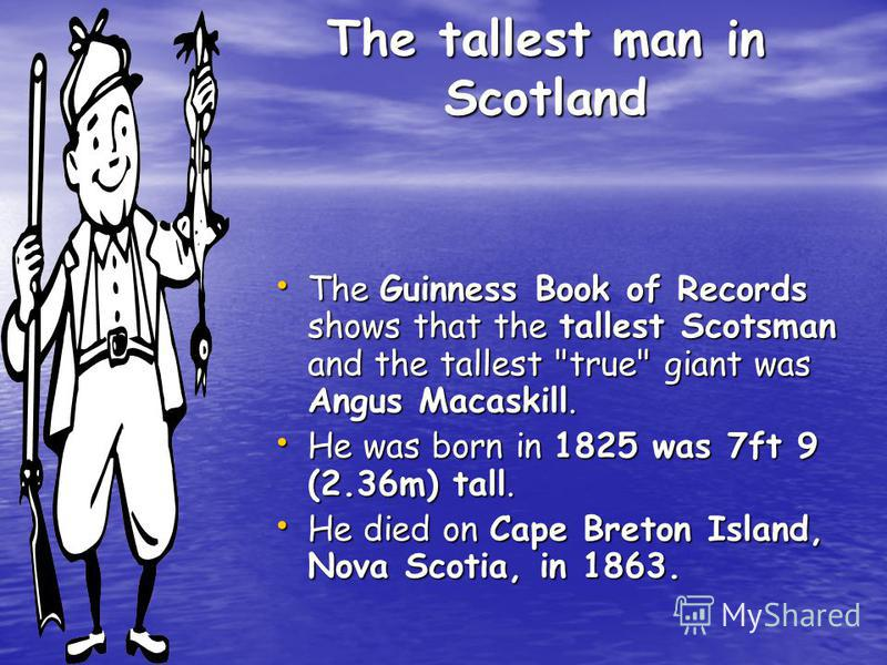 The tallest man in Scotland The Guinness Book of Records shows that the tallest Scotsman and the tallest