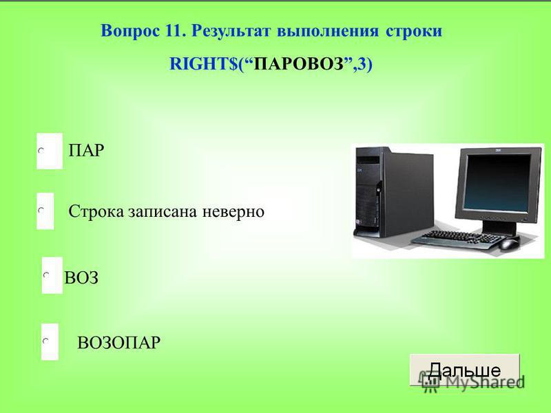 ВОЗ Строка записана неверно ВОЗОПАР ПАР Вопрос 11. Результат выполнения строки RIGHT$(ПАРОВОЗ,3)