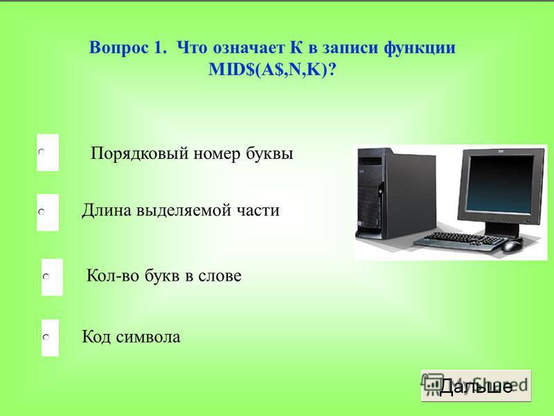 Вопрос 1. Что означает К в записи функции MID$(A$,N,K)? Порядковый номер буквы Длина выделяемой части Кол-во букв в слове Код символа