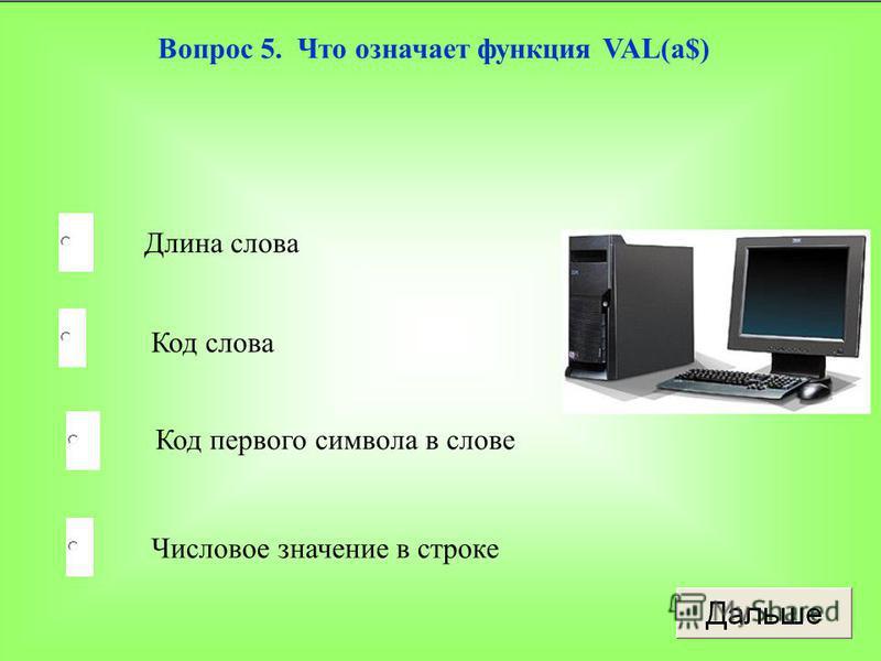 Числовое значение в строке Код слова Код первого символа в слове Длина слова Вопрос 5. Что означает функция VAL(a$)