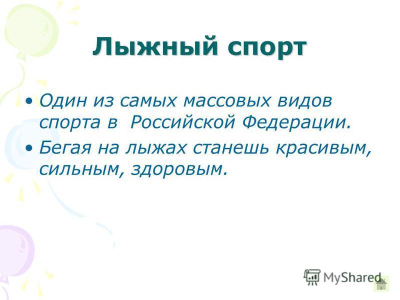 Лыжный спорт Один из самых массовых видов спорта в Российской Федерации. Бегая на лыжах станешь красивым, сильным, здоровым.