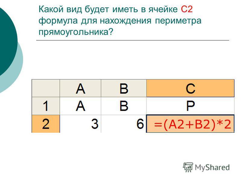 Какой вид будет иметь в ячейке С2 формула для нахождения периметра прямоугольника? =(А2+В2)*2