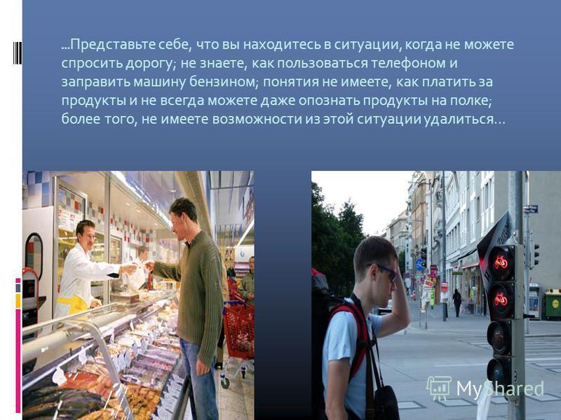 … Представьте себе, что вы находитесь в ситуации, когда не можете спросить дорогу; не знаете, как пользоваться телефоном и заправить машину бензином; понятия не имеете, как платить за продукты и не всегда можете даже опознать продукты на полке; более