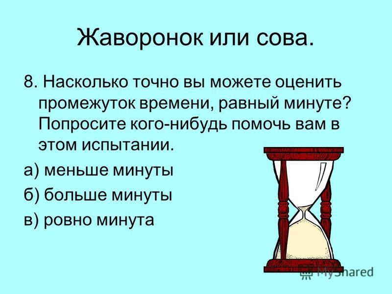 Жаворонок или сова. 8. Насколько точно вы можете оценить промежуток времени, равный минуте? Попросите кого-нибудь помочь вам в этом испытании. а) меньше минуты б) больше минуты в) ровно минута