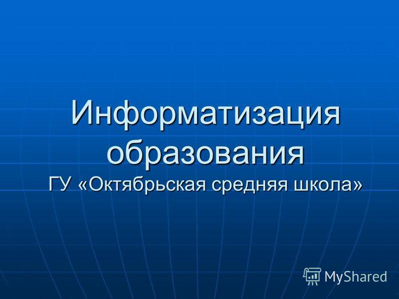 Информатизация образования ГУ «Октябрьская средняя школа»