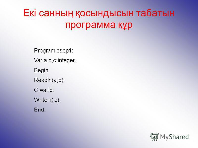 Екі санның қосындысын табатын программа құр Program esep1; Var a,b,c:integer; Begin Readln(a,b); C:=a+b; Writeln( c); End.