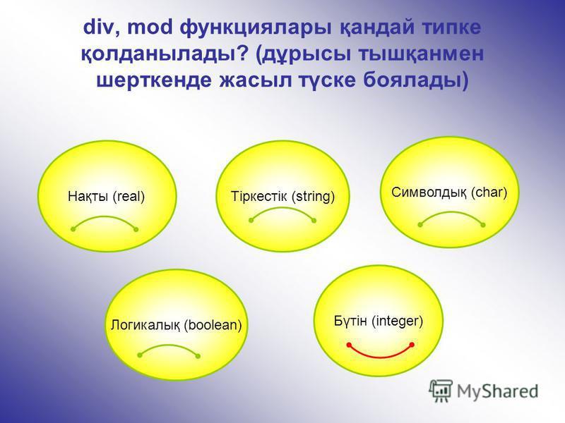 div, mod функциялары қандай типке қолданылады? (дұрысы тышқанмен шерткенде жасыл түске боялады) Бүтін (integer) Нақты (real) Символдық (char) Логикалық (boolean) Тіркестік (string)