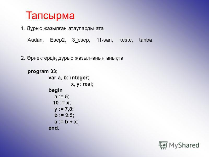 Тапсырма 1. Дұрыс жазылған атауларды ата program 33; var a, b: integer; x, y: real; begin a := 5; 10 := x; y := 7,8; b := 2.5; a := b + x; end. 2. Өрнектердің дұрыс жазылғанын анықта Audan, Esep2, 3_esep, 11-san, keste, tanba