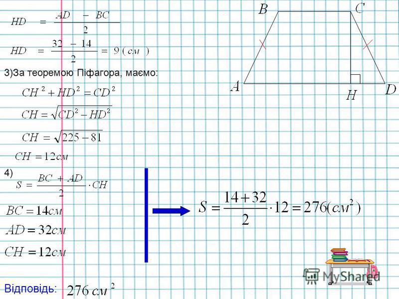 2) Задача Дано: АВСD – трапеція, AB=CD=15см, ВС=14см, AD=32 см, Знайти: Sтрапеції. Розвязання: 1)Проведемо висоту CH. 2)За властивістю відрізка HD маємо: