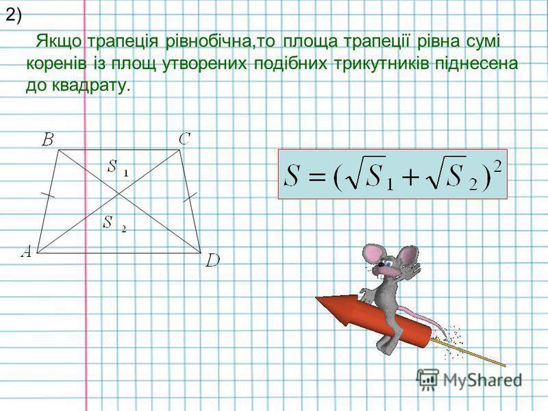Окремі випадки: 1) Якщо трапеція рівнобічна,і в неї діагоналі перпендикулярні,то площа такої трапеції буде рівна квадрату її висоти. S =h ²