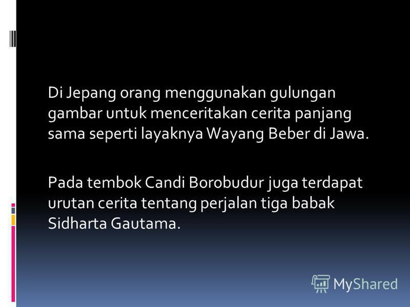 Di Jepang orang menggunakan gulungan gambar untuk menceritakan cerita panjang sama seperti layaknya Wayang Beber di Jawa. Pada tembok Candi Borobudur juga terdapat urutan cerita tentang perjalan tiga babak Sidharta Gautama.
