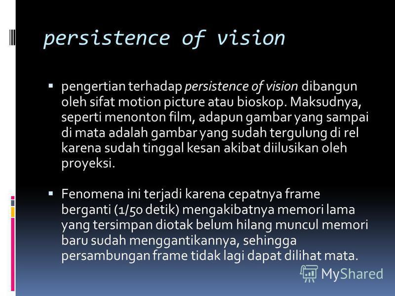 persistence of vision pengertian terhadap persistence of vision dibangun oleh sifat motion picture atau bioskop. Maksudnya, seperti menonton film, adapun gambar yang sampai di mata adalah gambar yang sudah tergulung di rel karena sudah tinggal kesan