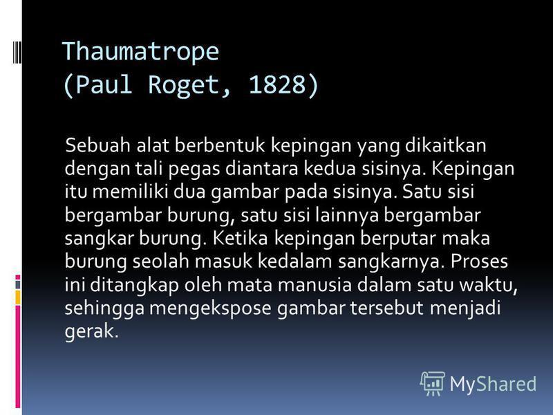 Thaumatrope (Paul Roget, 1828) Sebuah alat berbentuk kepingan yang dikaitkan dengan tali pegas diantara kedua sisinya. Kepingan itu memiliki dua gambar pada sisinya. Satu sisi bergambar burung, satu sisi lainnya bergambar sangkar burung. Ketika kepin