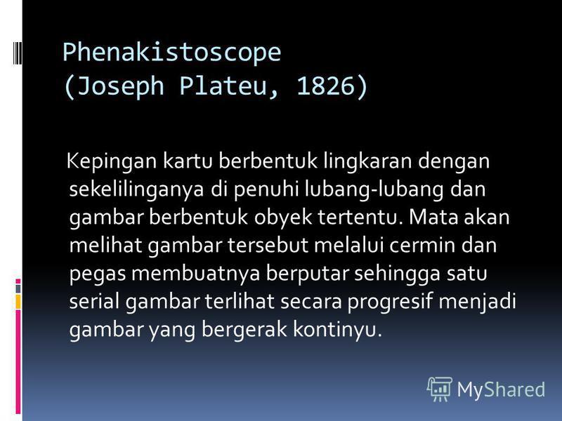 Phenakistoscope (Joseph Plateu, 1826) Kepingan kartu berbentuk lingkaran dengan sekelilinganya di penuhi lubang-lubang dan gambar berbentuk obyek tertentu. Mata akan melihat gambar tersebut melalui cermin dan pegas membuatnya berputar sehingga satu s
