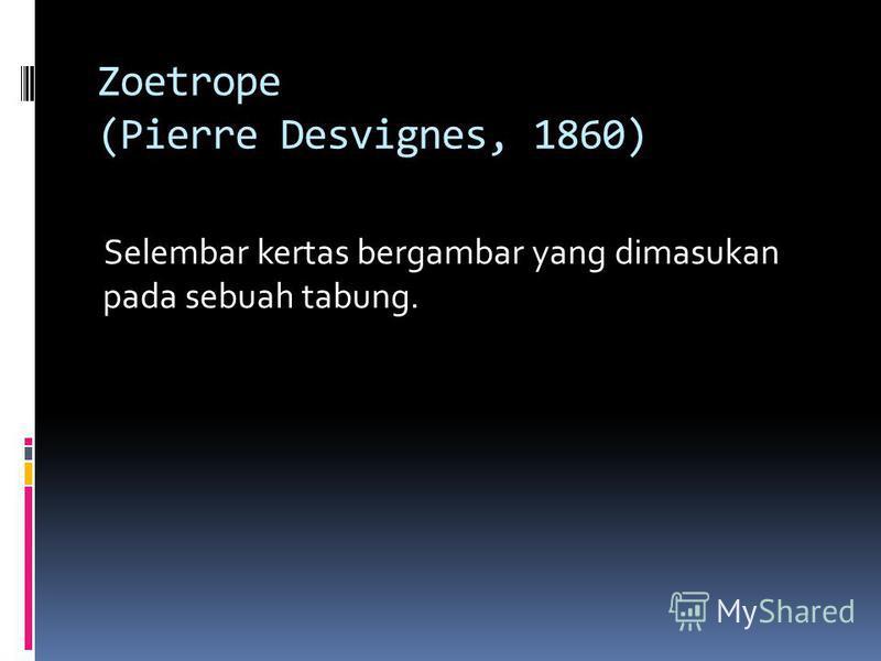 Zoetrope (Pierre Desvignes, 1860) Selembar kertas bergambar yang dimasukan pada sebuah tabung.