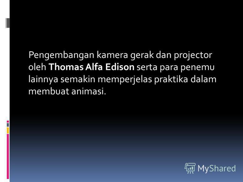 Pengembangan kamera gerak dan projector oleh Thomas Alfa Edison serta para penemu lainnya semakin memperjelas praktika dalam membuat animasi.