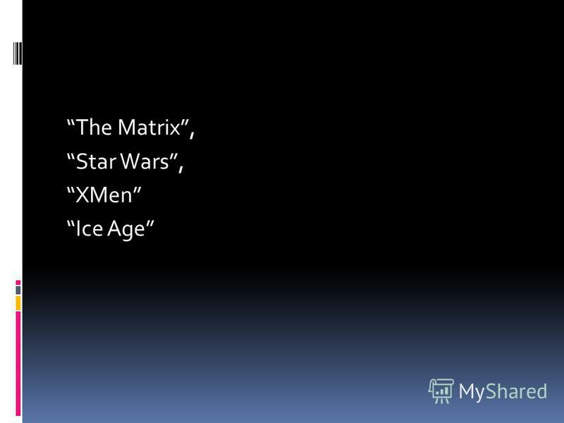 The Matrix, Star Wars, XMen Ice Age