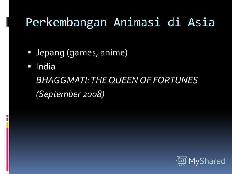 Perkembangan Animasi di Asia Jepang (games, anime) India BHAGGMATI: THE QUEEN OF FORTUNES (September 2008)
